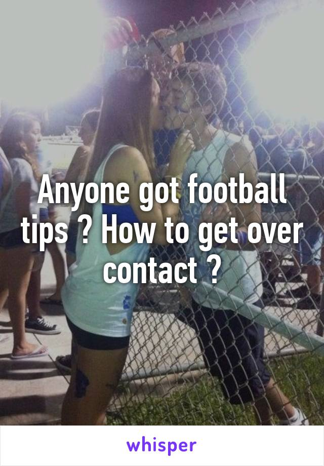 Anyone got football tips ? How to get over contact ?