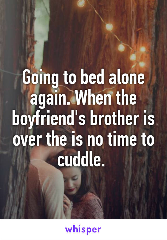 Going to bed alone again. When the boyfriend's brother is over the is no time to cuddle.