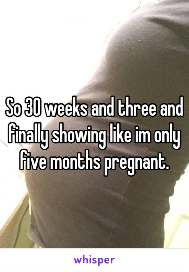 So 30 weeks and three and finally showing like im only five months pregnant.