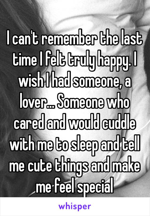 I can't remember the last time I felt truly happy. I wish I had someone, a lover... Someone who cared and would cuddle with me to sleep and tell me cute things and make me feel special