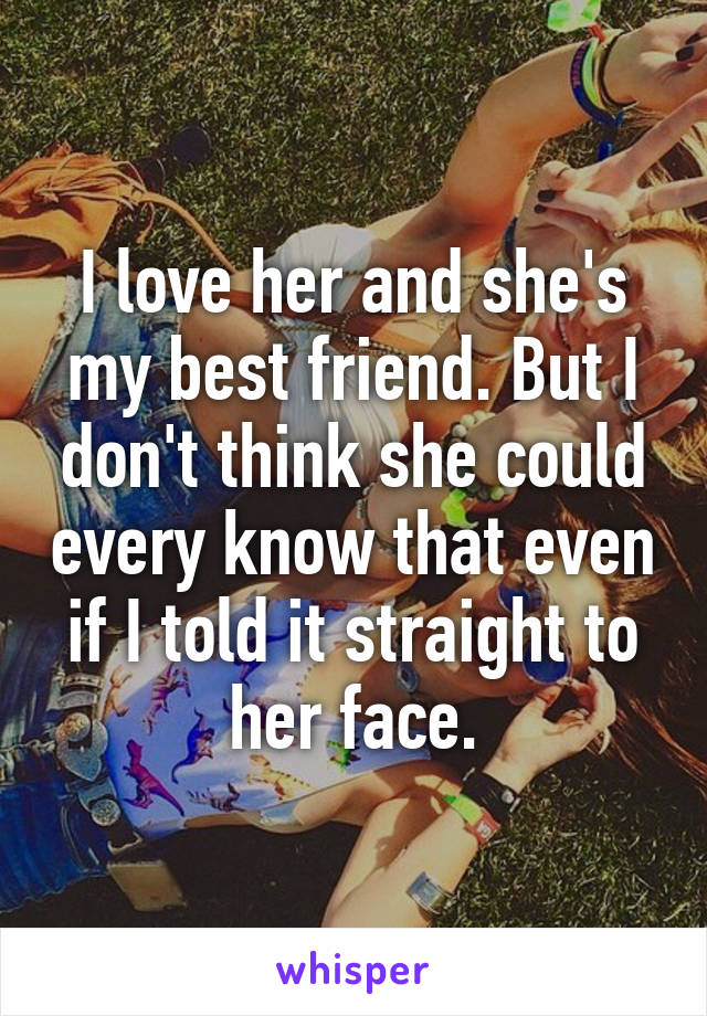 I love her and she's my best friend. But I don't think she could every know that even if I told it straight to her face.