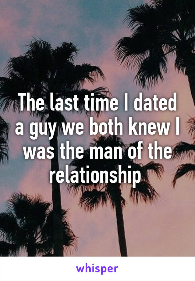 The last time I dated a guy we both knew I was the man of the relationship
