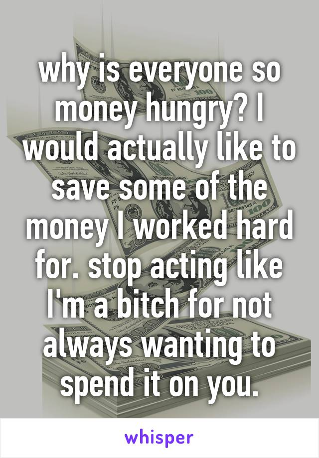 why is everyone so money hungry? I would actually like to save some of the money I worked hard for. stop acting like I'm a bitch for not always wanting to spend it on you.
