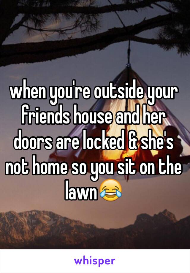 when you're outside your friends house and her doors are locked & she's not home so you sit on the lawn😂