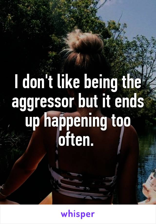 I don't like being the aggressor but it ends up happening too often.