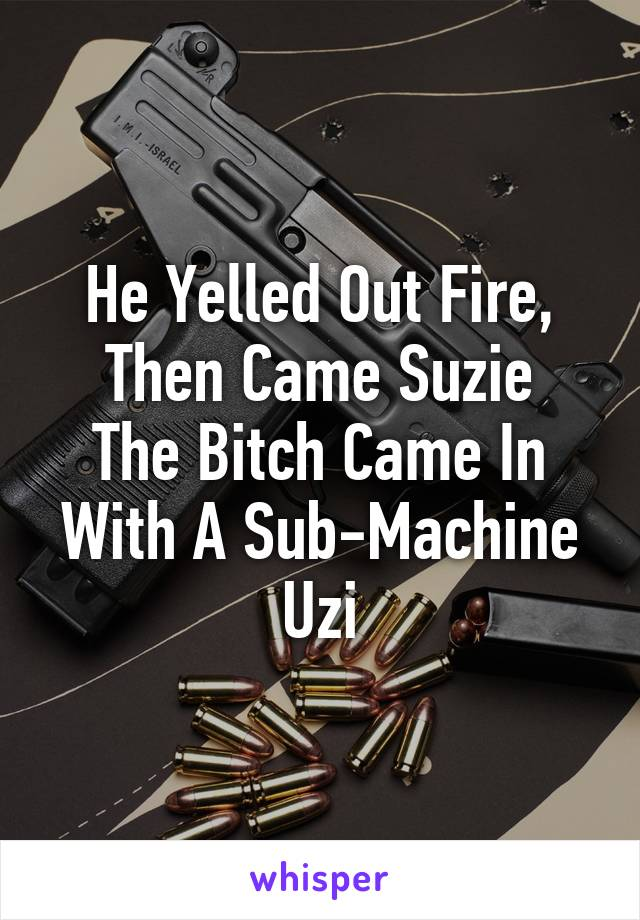 He Yelled Out Fire, Then Came Suzie The Bitch Came In With A Sub-Machine Uzi