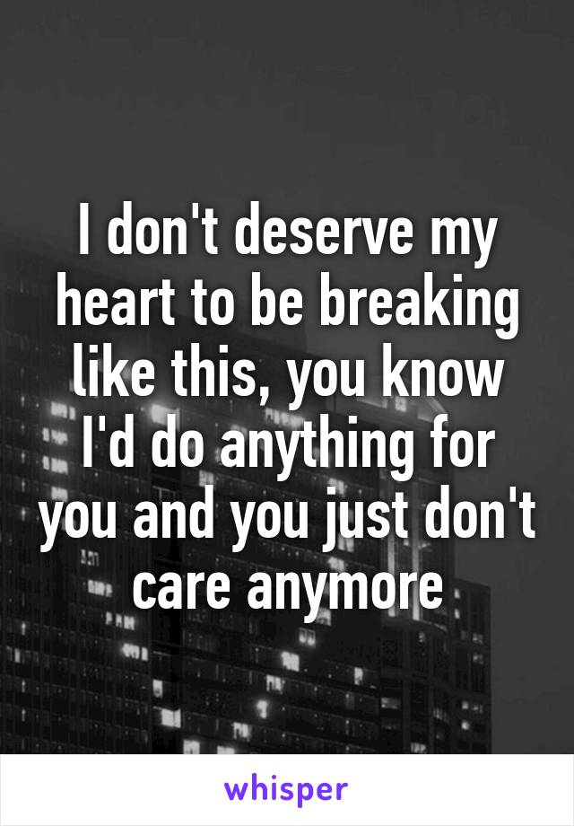 I don't deserve my heart to be breaking like this, you know I'd do anything for you and you just don't care anymore
