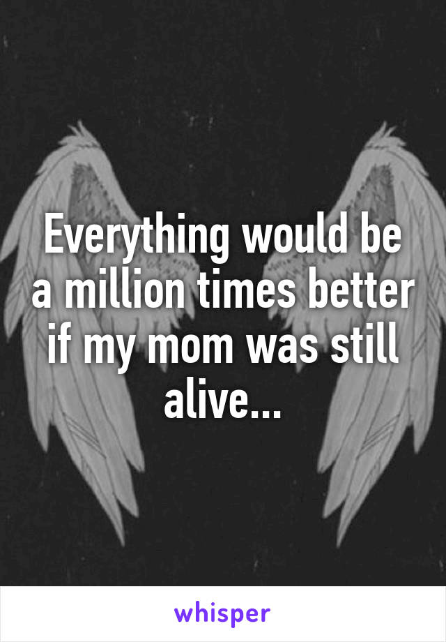Everything would be a million times better if my mom was still alive...