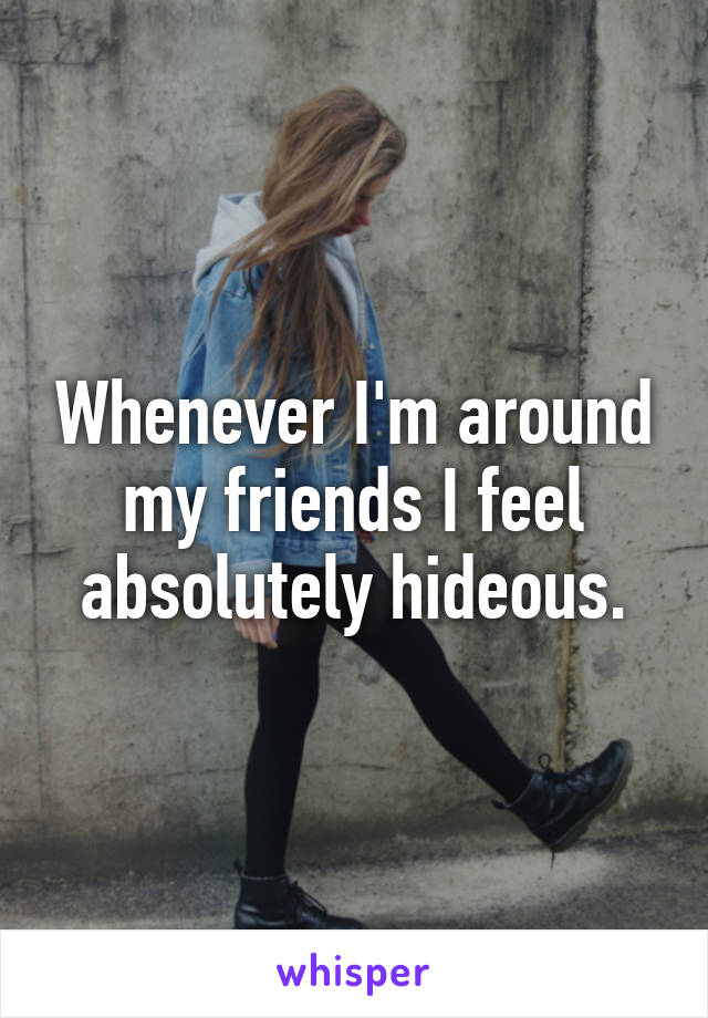 Whenever I'm around my friends I feel absolutely hideous.