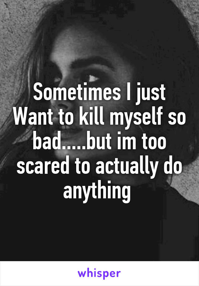 Sometimes I just Want to kill myself so bad.....but im too scared to actually do anything