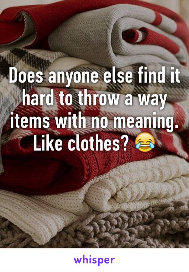 Does anyone else find it hard to throw a way items with no meaning. Like clothes? 😂