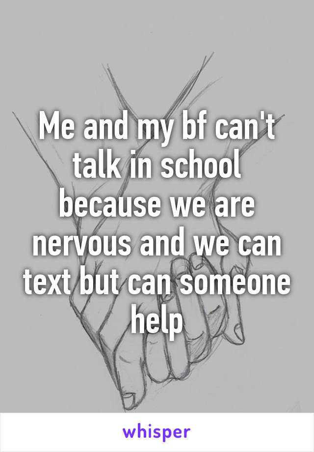 Me and my bf can't talk in school because we are nervous and we can text but can someone help