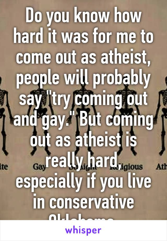 """Do you know how hard it was for me to come out as atheist, people will probably say """"try coming out and gay."""" But coming out as atheist is really hard, especially if you live in conservative Oklahoma."""