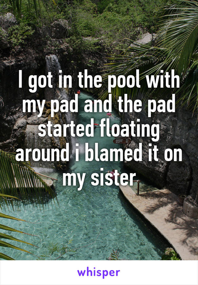 I got in the pool with my pad and the pad started floating around i blamed it on my sister