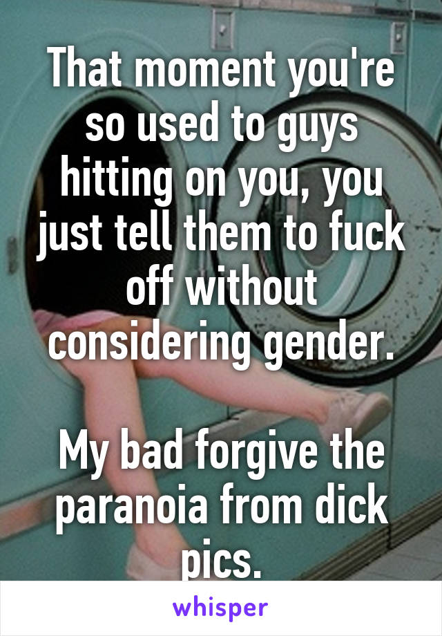 That moment you're so used to guys hitting on you, you just tell them to fuck off without considering gender.  My bad forgive the paranoia from dick pics.