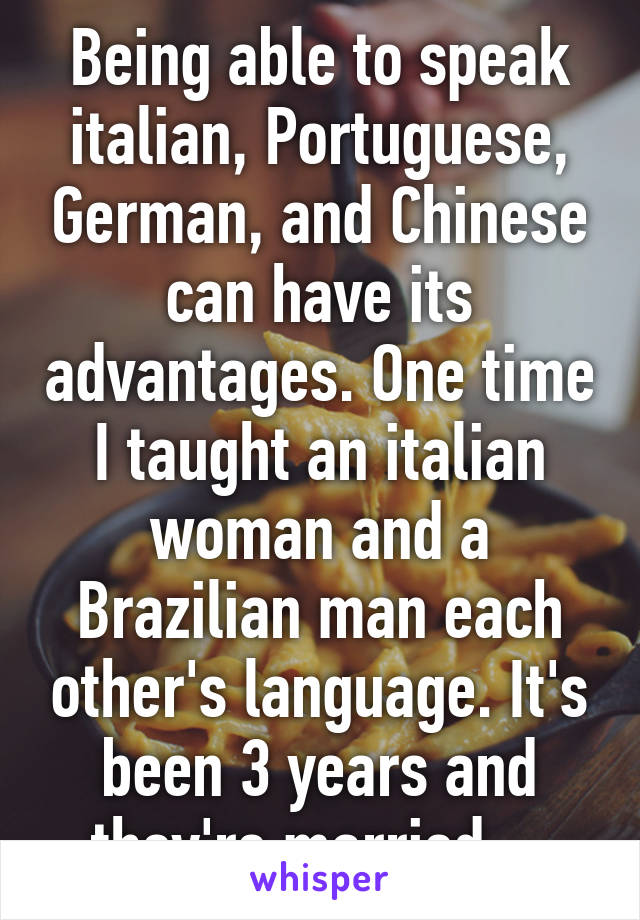 Being able to speak italian, Portuguese, German, and Chinese can have its advantages. One time I taught an italian woman and a Brazilian man each other's language. It's been 3 years and they're married.