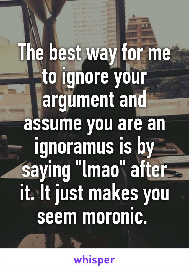 "The best way for me to ignore your argument and assume you are an ignoramus is by saying ""lmao"" after it. It just makes you seem moronic."