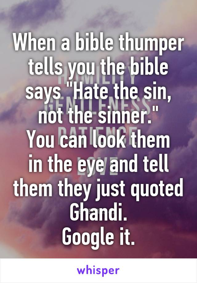 """When a bible thumper tells you the bible says """"Hate the sin, not the sinner."""" You can look them in the eye and tell them they just quoted Ghandi. Google it."""