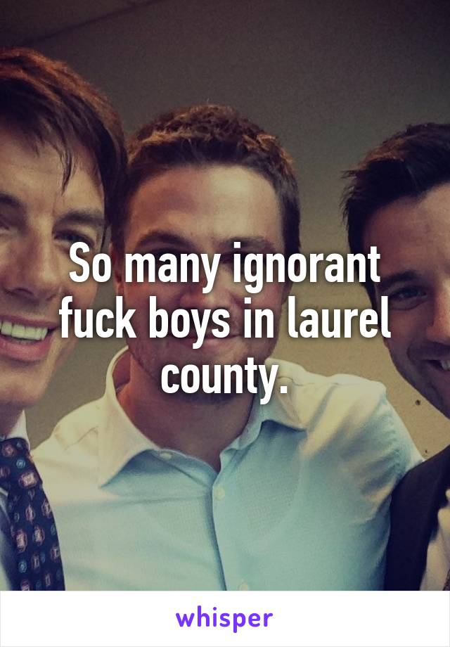 So many ignorant fuck boys in laurel county.
