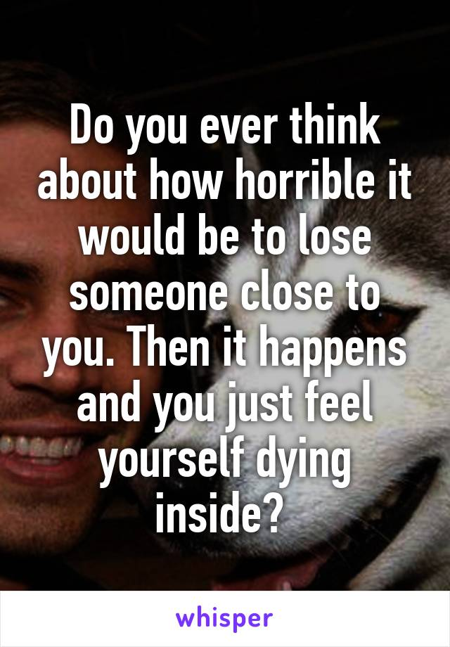 Do you ever think about how horrible it would be to lose someone close to you. Then it happens and you just feel yourself dying inside?