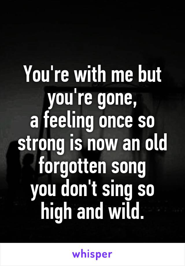 You're with me but you're gone, a feeling once so strong is now an old forgotten song you don't sing so high and wild.