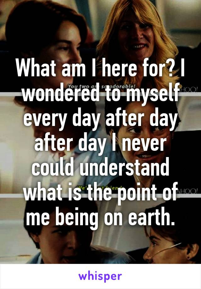 What am I here for? I wondered to myself every day after day after day I never could understand what is the point of me being on earth.