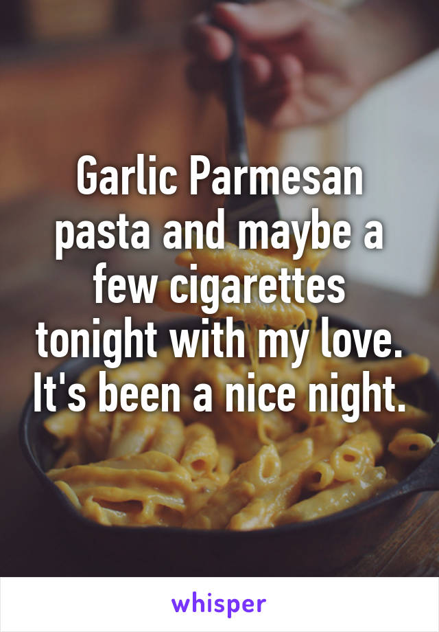Garlic Parmesan pasta and maybe a few cigarettes tonight with my love. It's been a nice night.