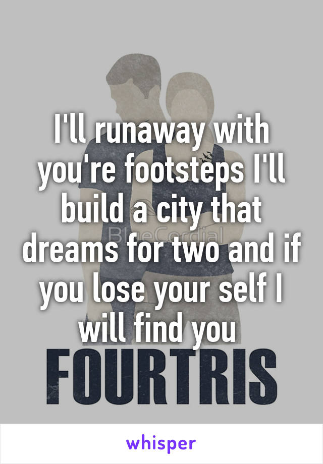 I'll runaway with you're footsteps I'll build a city that dreams for two and if you lose your self I will find you