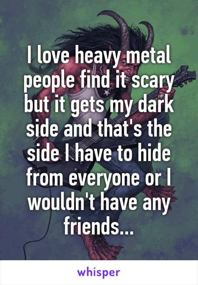 I love heavy metal people find it scary but it gets my dark side and that's the side I have to hide from everyone or I wouldn't have any friends...