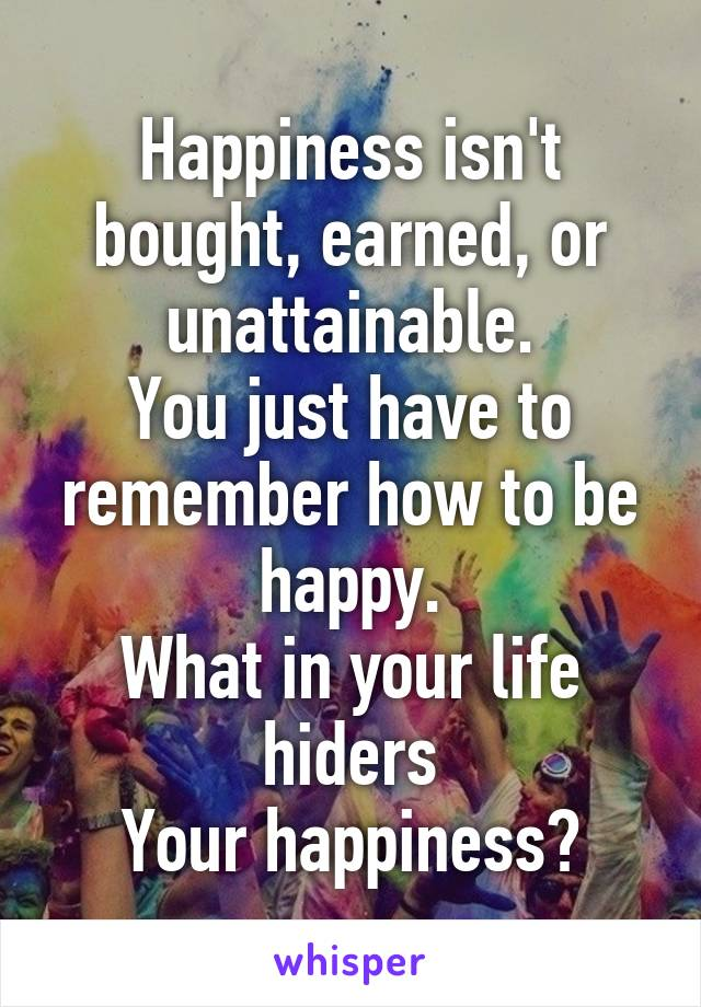 Happiness isn't bought, earned, or unattainable. You just have to remember how to be happy. What in your life hiders Your happiness?