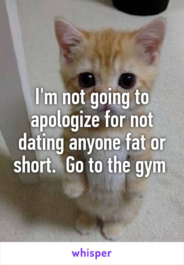 I'm not going to apologize for not dating anyone fat or short.  Go to the gym
