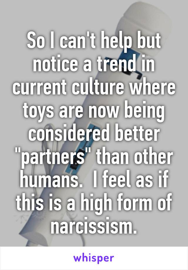 """So I can't help but notice a trend in current culture where toys are now being considered better """"partners"""" than other humans.  I feel as if this is a high form of narcissism."""