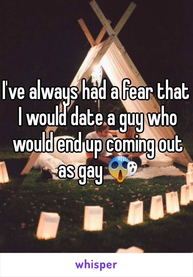 I've always had a fear that I would date a guy who would end up coming out as gay 😱