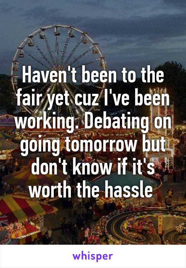 Haven't been to the fair yet cuz I've been working. Debating on going tomorrow but don't know if it's worth the hassle