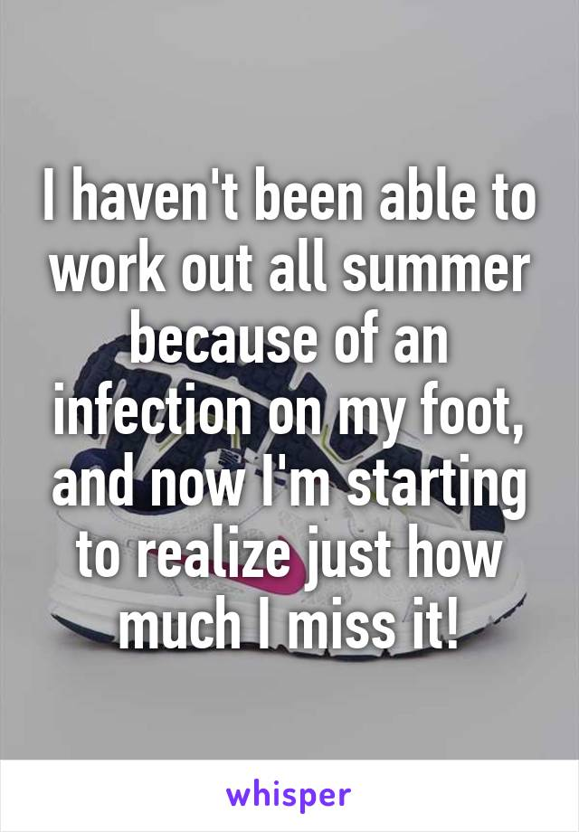 I haven't been able to work out all summer because of an infection on my foot, and now I'm starting to realize just how much I miss it!