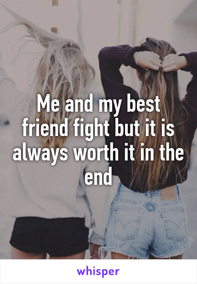 Me and my best friend fight but it is always worth it in the end