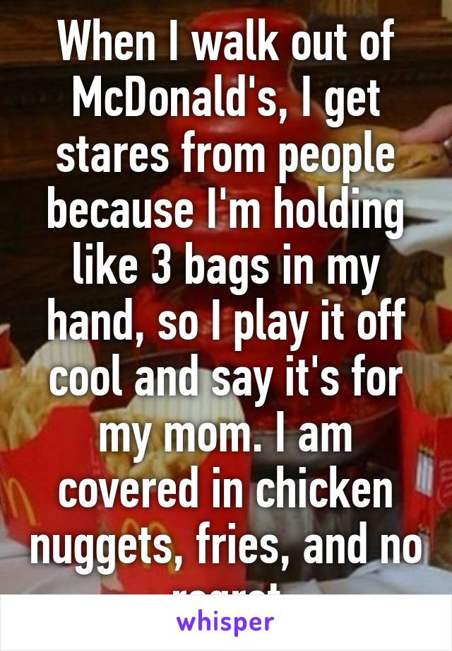 When I walk out of McDonald's, I get stares from people because I'm holding like 3 bags in my hand, so I play it off cool and say it's for my mom. I am covered in chicken nuggets, fries, and no regret