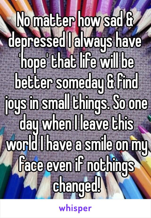 No matter how sad & depressed I always have  'hope' that life will be better someday & find joys in small things. So one day when I leave this world I have a smile on my face even if nothings changed!