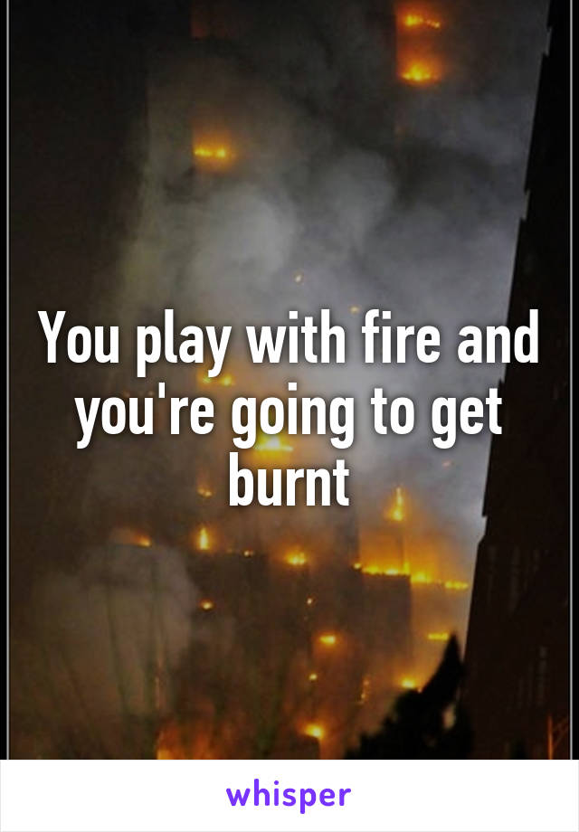 You play with fire and you're going to get burnt