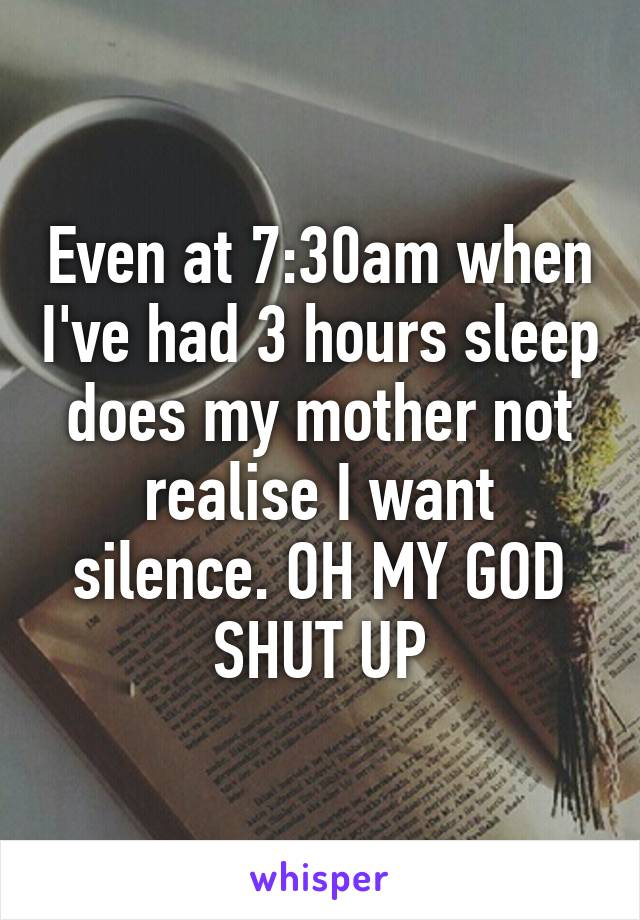 Even at 7:30am when I've had 3 hours sleep does my mother not realise I want silence. OH MY GOD SHUT UP