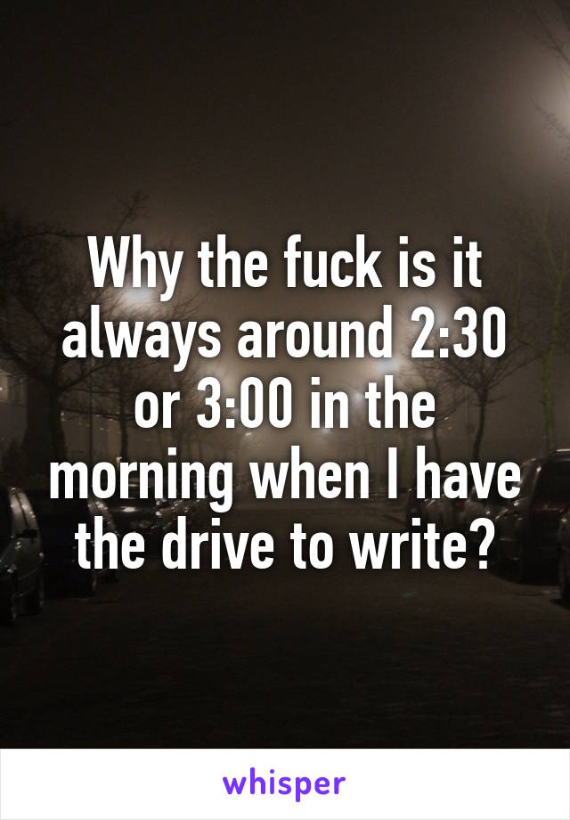 Why the fuck is it always around 2:30 or 3:00 in the morning when I have the drive to write?
