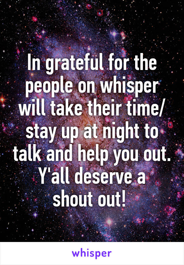 In grateful for the people on whisper will take their time/ stay up at night to talk and help you out. Y'all deserve a shout out!