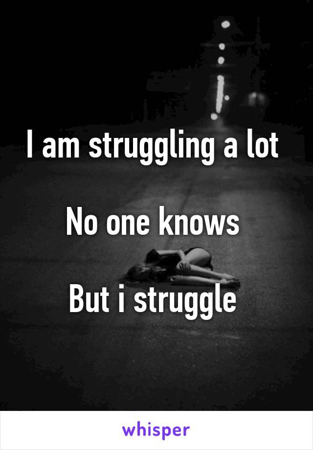 I am struggling a lot   No one knows   But i struggle
