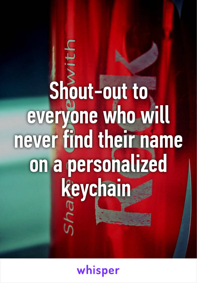 Shout-out to everyone who will never find their name on a personalized keychain