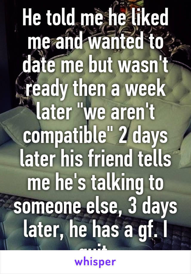 """He told me he liked me and wanted to date me but wasn't ready then a week later """"we aren't compatible"""" 2 days later his friend tells me he's talking to someone else, 3 days later, he has a gf. I quit."""