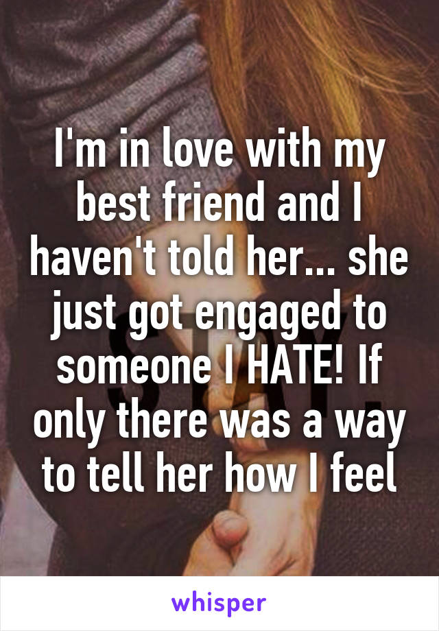I'm in love with my best friend and I haven't told her... she just got engaged to someone I HATE! If only there was a way to tell her how I feel
