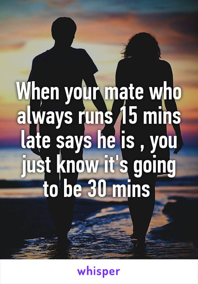 When your mate who always runs 15 mins late says he is , you just know it's going to be 30 mins
