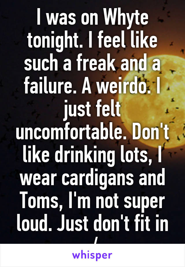 I was on Whyte tonight. I feel like such a freak and a failure. A weirdo. I just felt uncomfortable. Don't like drinking lots, I wear cardigans and Toms, I'm not super loud. Just don't fit in :/