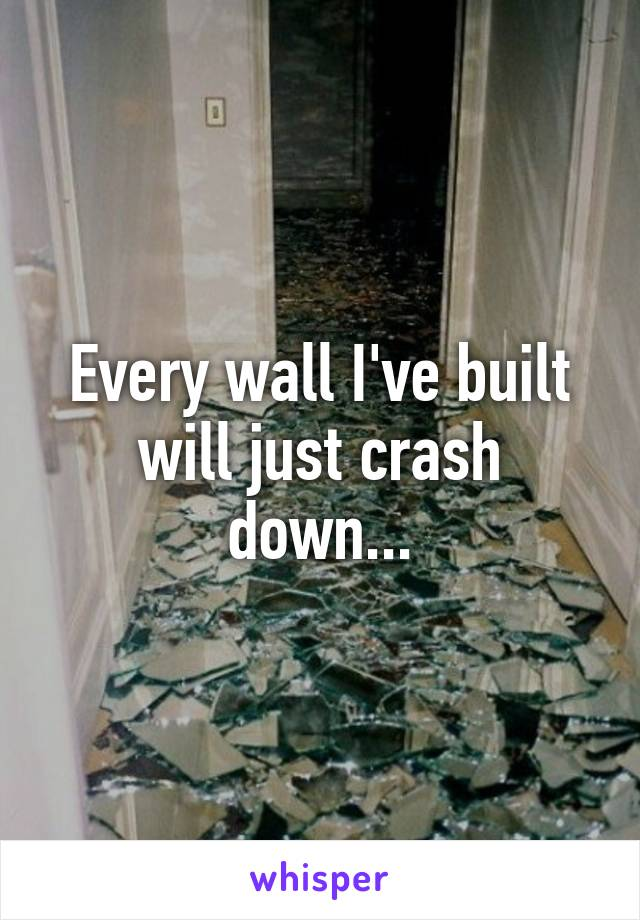 Every wall I've built will just crash down...