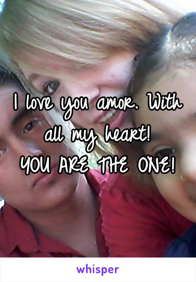 I love you amor. With all my heart!  YOU ARE THE ONE!